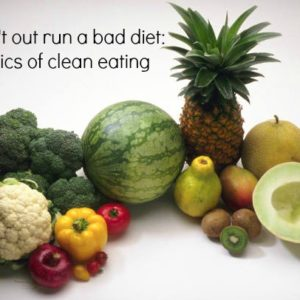 You can't out run a bad diet: The basics of clean eating