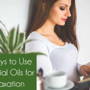 5 Ways to Use Essential Oils for Relaxation
